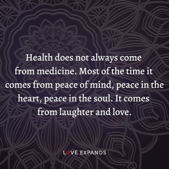 Health does not always come from medicine. Most of the time it comes from peace of mind, peace in the heart, peace in the soul. It comes from laughter and love.