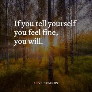 """Encouragement and life picture quote: """"If you tell yourself you feel fine, you will."""""""
