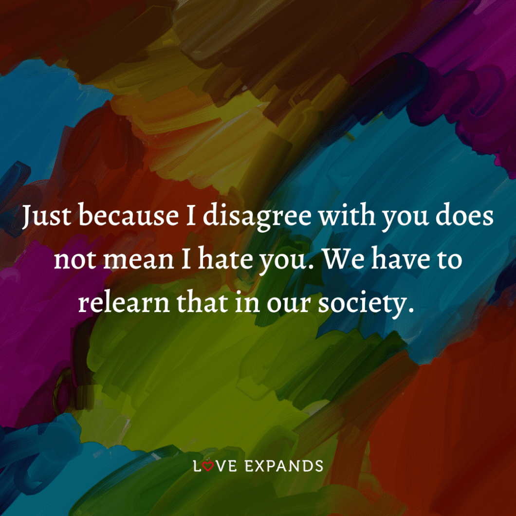 """Life picture quote: """"Just because I disagree with you does not mean I hate you. We have to relearn that in our society."""""""