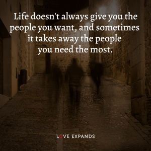 Life doesn't always give you the people you want, and sometimes it takes away the people you need the most.