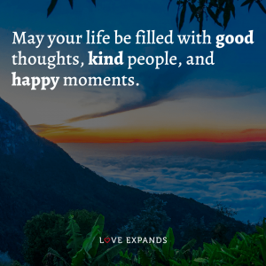 May your life be filled with good thoughts, kind people and happy moments.