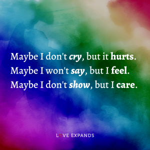 """""""Maybe I don't cry, but it hurts. Maybe I won't say, but I feel. Maybe I don't show, but I care."""" Life and self-expression picture-quote."""