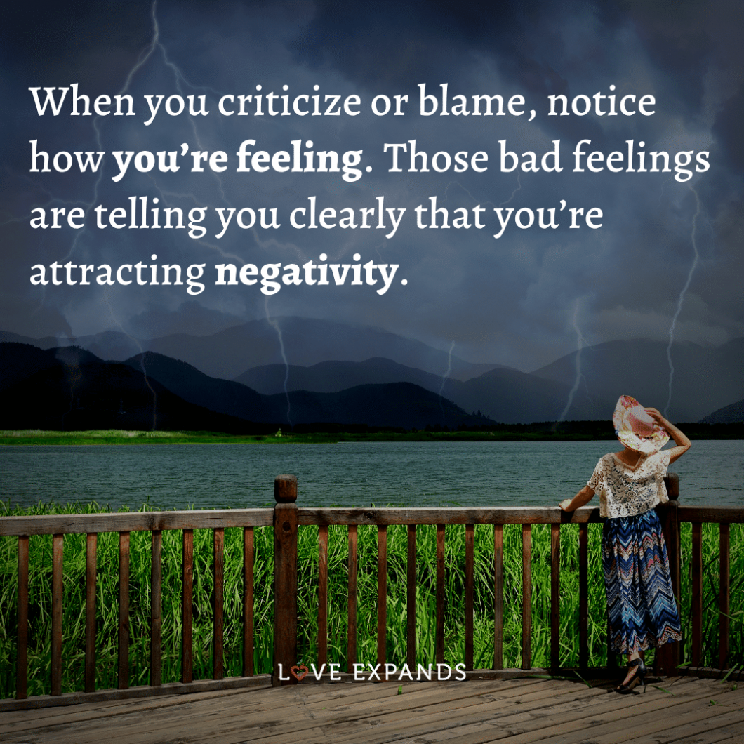 When you criticize or blame, notice how you're feeling. Those bad feelings are telling you clearly that you're attracting negativity.