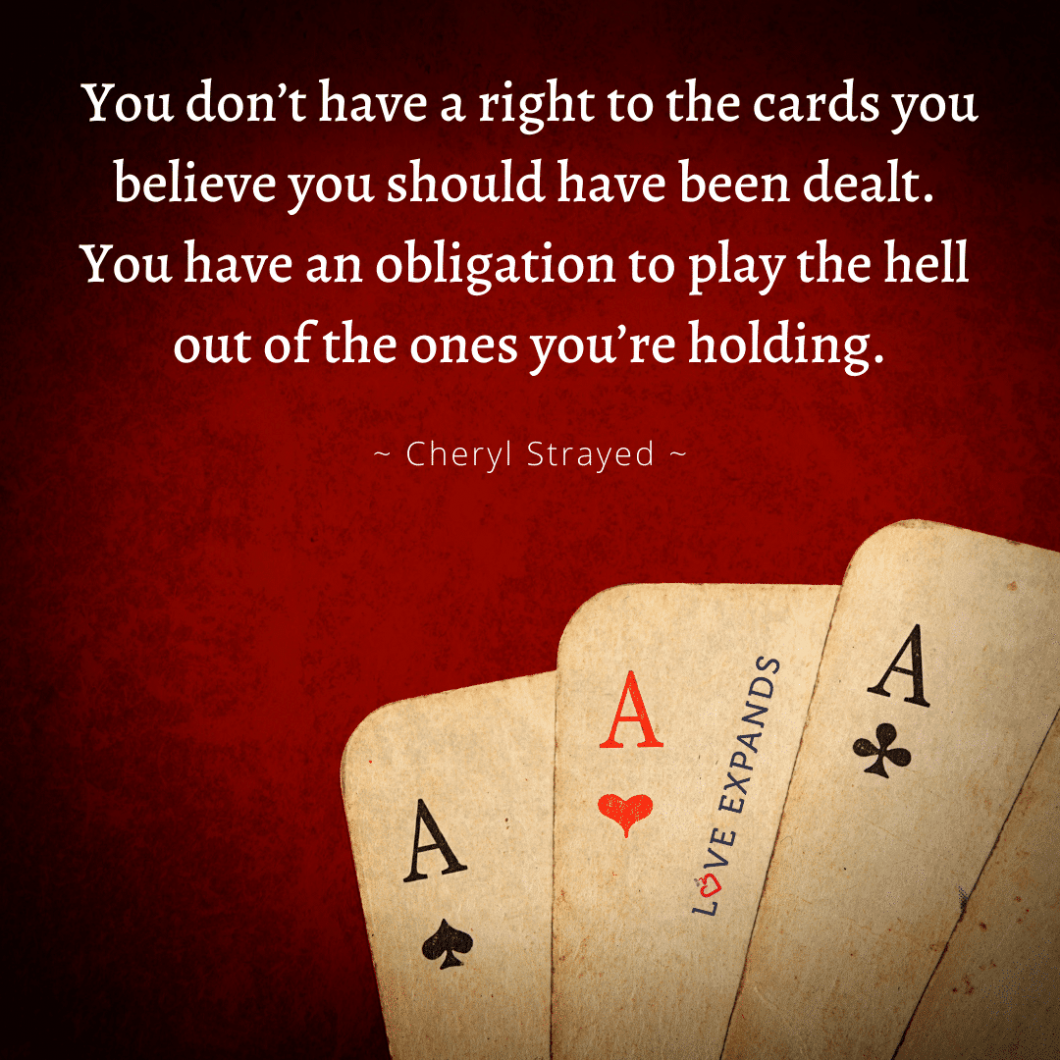 You don't have a right to the cards you believe you should have been dealt. You have an obligation to play the hell out of the ones you're holding.