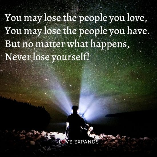 You may lose the people you love, You may lose the people you have. But no matter what happens, Never lose yourself!