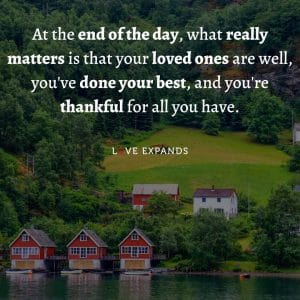 """""""At the end of the day, what really matters is that your loved ones are well, you've done your best, and you're thankful for all you have."""""""