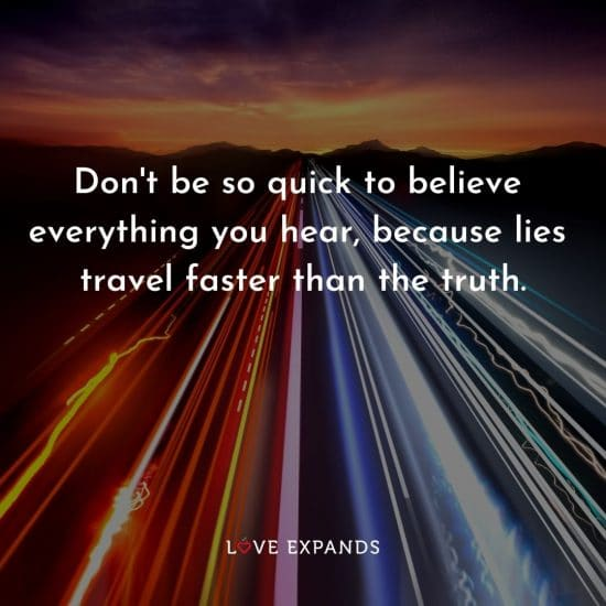 """""""Don't be so quick to believe everything you hear, because lies travel faster than the truth."""" Wisdom and life picture-quote."""