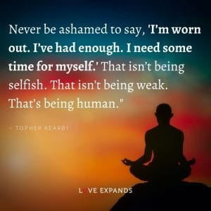 """Topher Kearby Quote: """"Never be ashamed to say, 'I'm worn out. I've had enough. I need some time for myself.' That isn't being selfish. That isn't being weak. That's being human."""""""