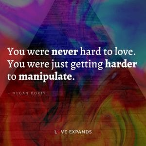Megan Dorty Quote: You were never hard to love. You were just getting harder to manipulate.