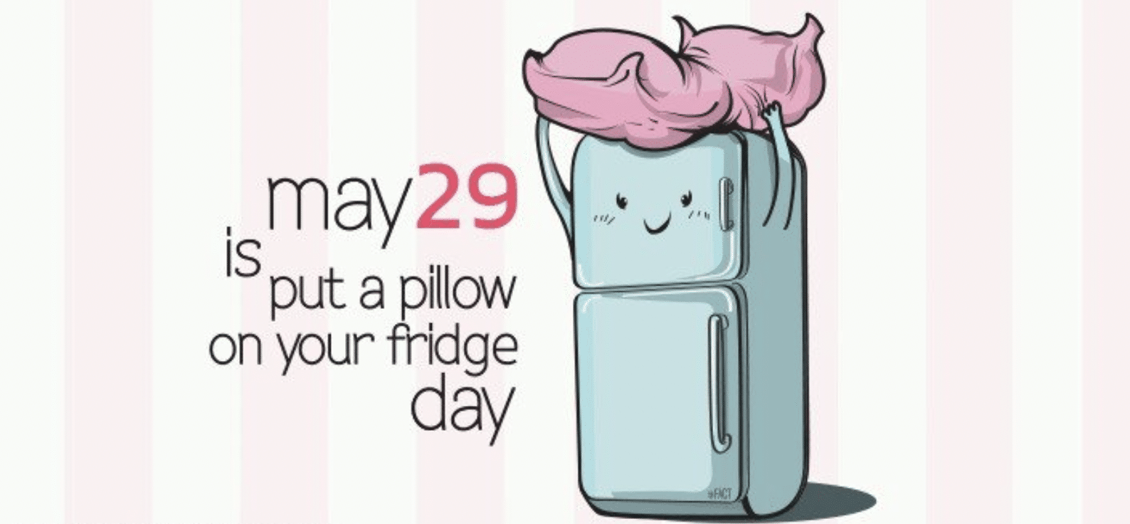 """May 29 is officially """"Put a Pillow on Your Fridge Day."""""""