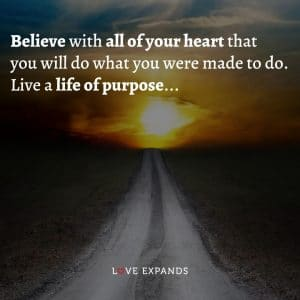 Believe with all of your heart that you will do what you were made to do. Live a life of purpose...