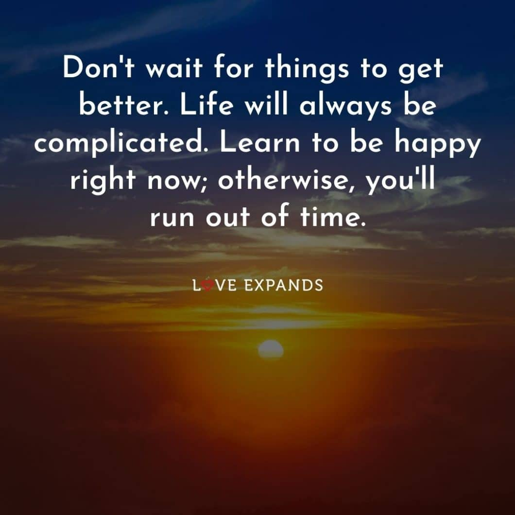 """Encouragement picture quote: """"Don't wait for things to get better. Life will always be complicated. Learn to be happy right now; otherwise, you'll run out of time."""""""