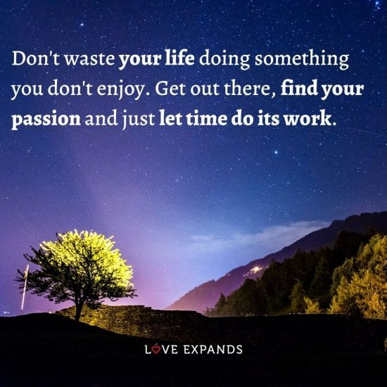 Quote: Don't waste your life doing something you don't enjoy. Get out there, find your passion and just let time do its work.