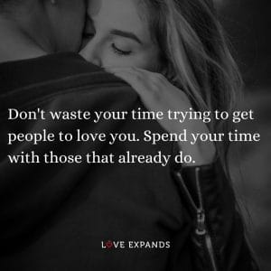 """Wisdom and life picture quote: """"Don't waste your time trying to get people to love you. Spend your time with those that already do."""""""