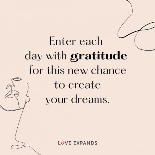 Enter each day with gratitude for this new chance to create your dreams