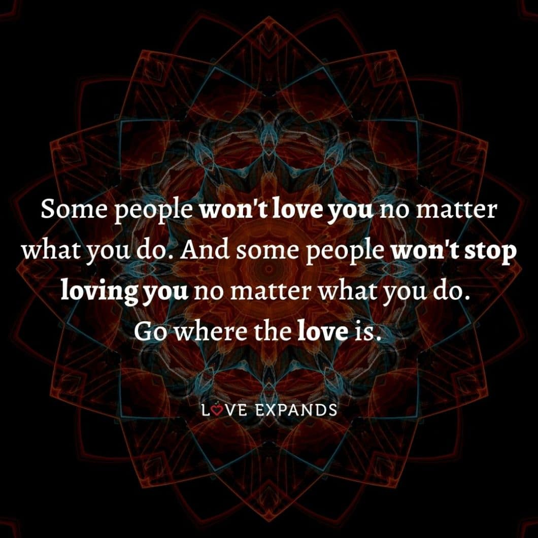 """Love picture quote: """"Some people won't love you no matter what you do. And some people won't stop loving you no matter what you do. Go where the love is."""""""