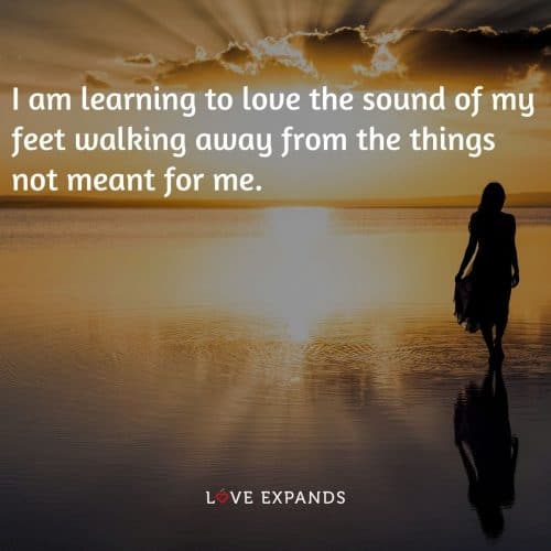I am learning to love the sound of my feet walking away from the things not meant for me