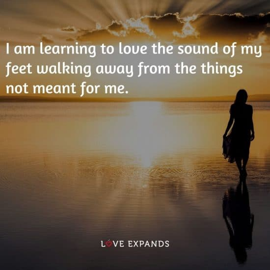 I am learning to love the sound of my feet walking away from the things not meant for me.