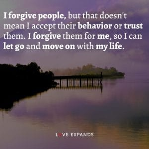 """Quote: """"I forgive people, but that doesn't mean I accept their behavior or trust them. I forgive them for me, so I can let go and move on with my life."""""""