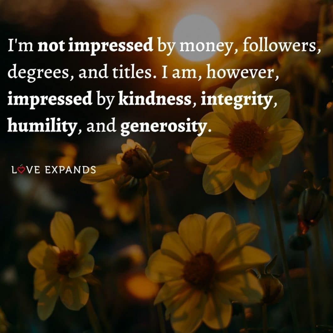 I'm not impressed by money, followers, degrees, and titles. I am, however, impressed by kindness, integrity, humility, and generosity.