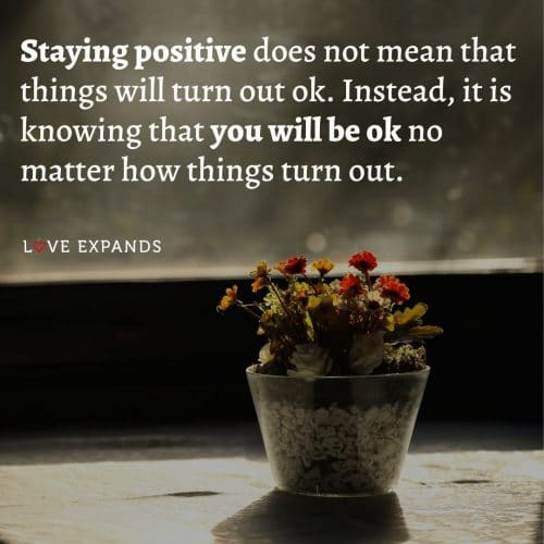 Staying positive does not mean that things will turn out ok…