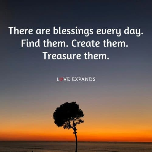 There are blessings every day. Find them. Create them. Treasure them.