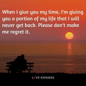 """Love and relationship picture quote: """"When I give you my time, I'm giving you a portion of my life that I will never get back. Please don't make me regret it."""""""