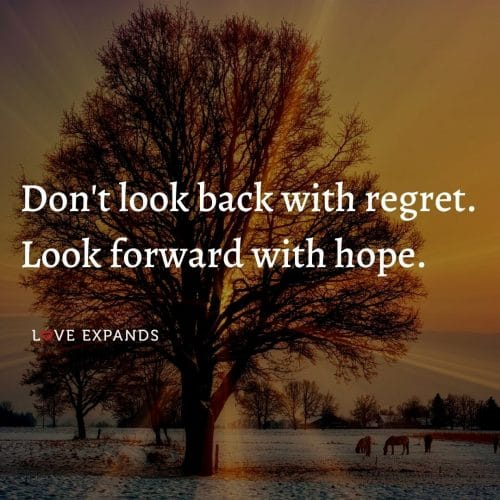 Don't look back with regret. Look forward with hope.