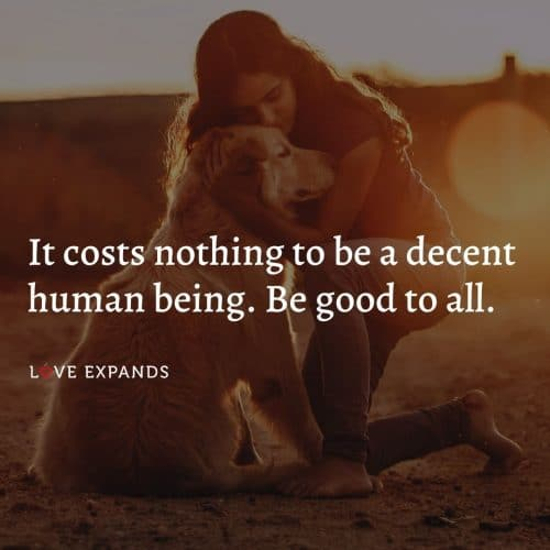 It costs nothing to be a decent human being. Be good to all…