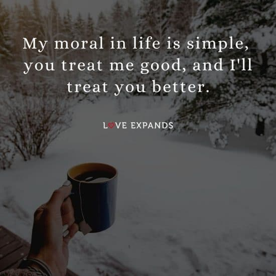 """Life and gratitude picture quote: """"My moral in life is simple, you treat me good, and I'll treat you better."""""""