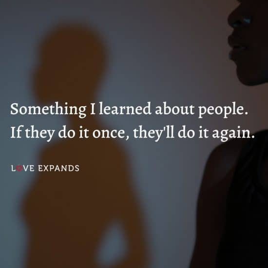 Something I learned about people. If they do it once, they'll do it again.