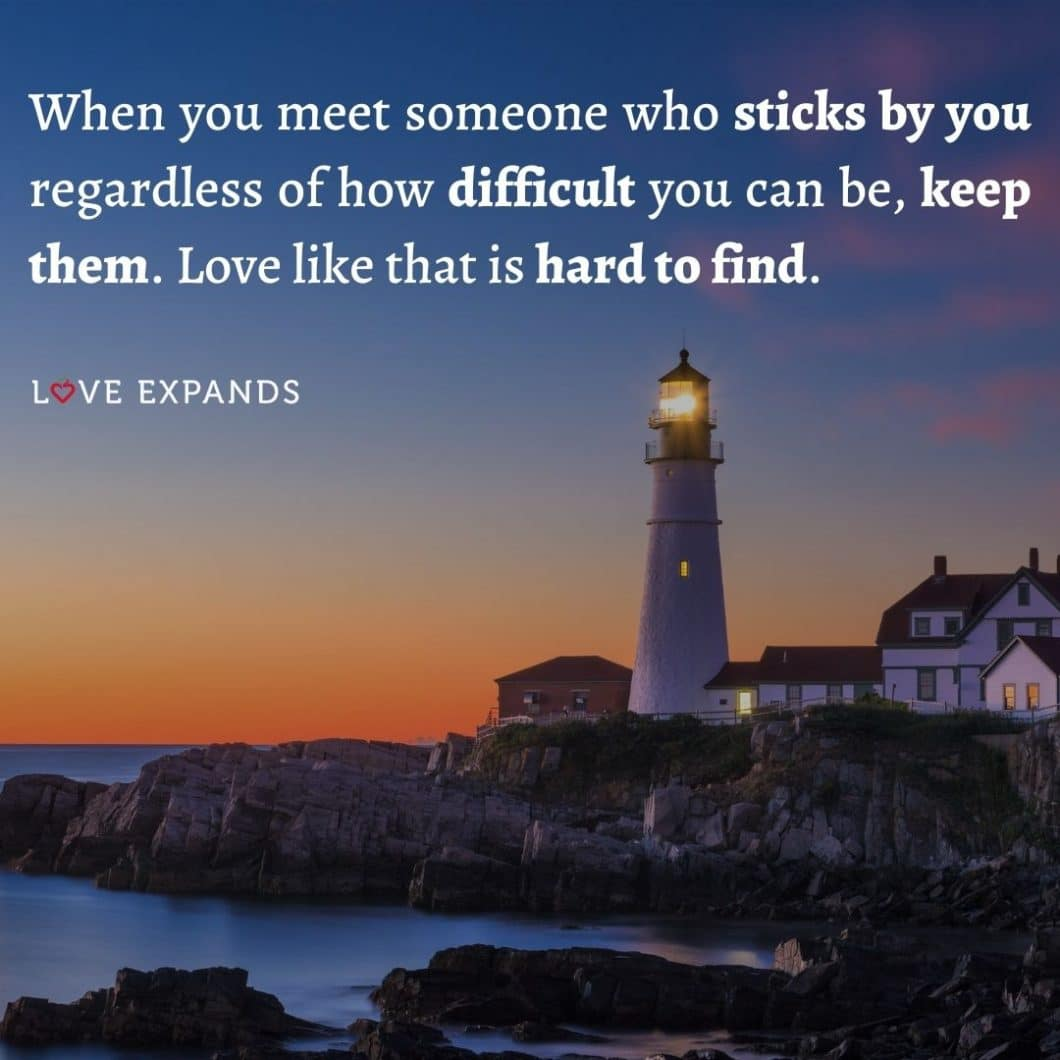 """Love and friendship quote: """"When you meet someone who sticks by you regardless of how difficult you can be, keep them. Love like that is hard to find."""""""