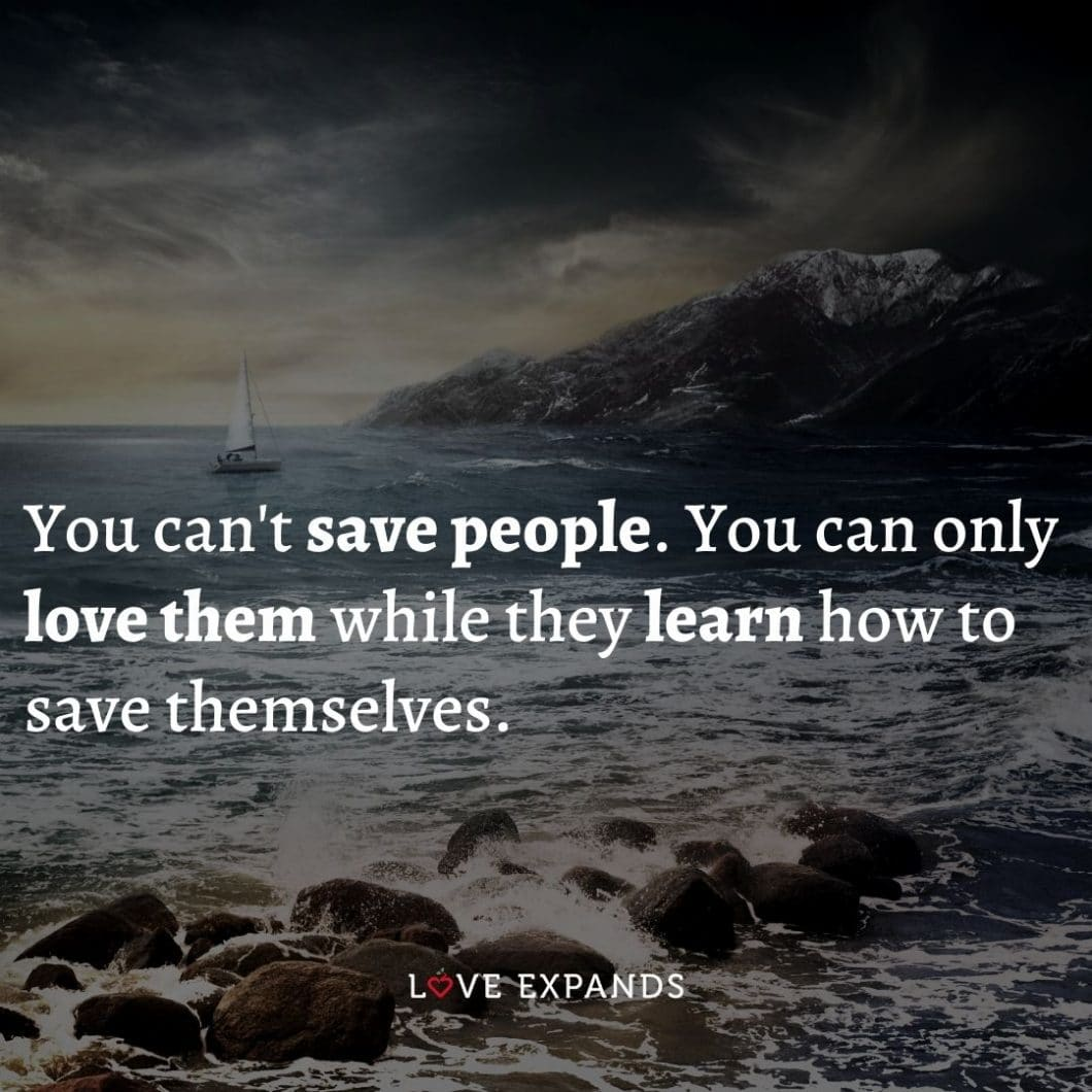 """Love and encouragement picture quote: """"You can't save people. You can only love them while they learn how to save themselves."""""""
