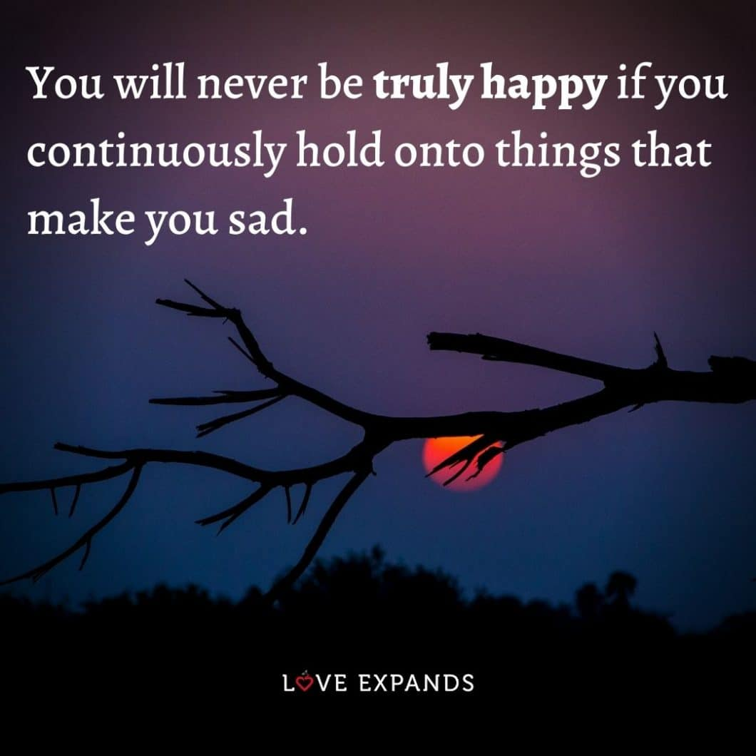"""Happiness picture quote: """"You will never be truly happy if you continuously hold onto things that make you sad."""""""