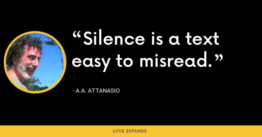 Silence is a text easy to misread. - A.A. Attanasio