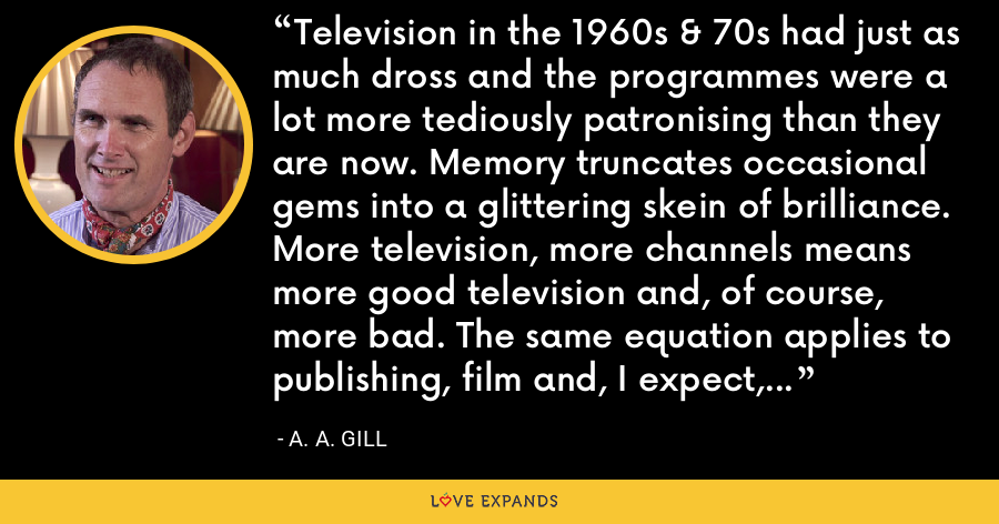 Television in the 1960s & 70s had just as much dross and the programmes were a lot more tediously patronising than they are now. Memory truncates occasional gems into a glittering skein of brilliance. More television, more channels means more good television and, of course, more bad. The same equation applies to publishing, film and, I expect, sumo wrestling. - A. A. Gill
