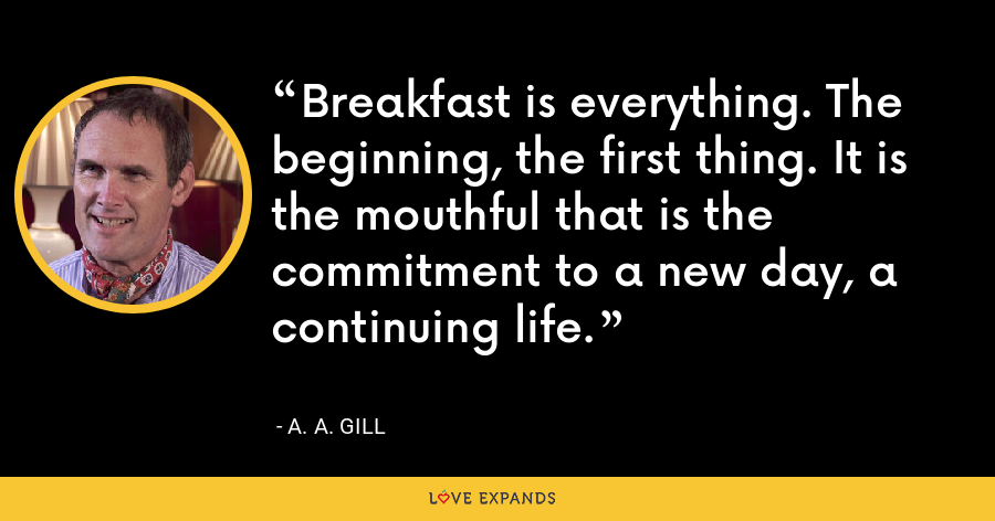 Breakfast is everything. The beginning, the first thing. It is the mouthful that is the commitment to a new day, a continuing life. - A. A. Gill