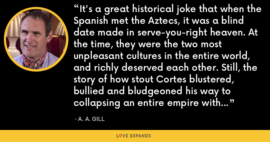 It's a great historical joke that when the Spanish met the Aztecs, it was a blind date made in serve-you-right heaven. At the time, they were the two most unpleasant cultures in the entire world, and richly deserved each other. Still, the story of how stout Cortes blustered, bullied and bludgeoned his way to collapsing an entire empire with a handful of contagious hoodlums is astonishing. - A. A. Gill
