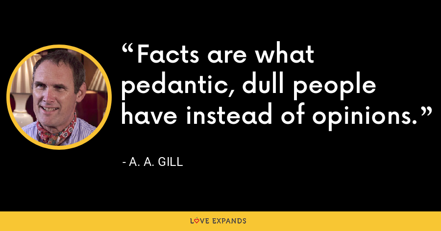 Facts are what pedantic, dull people have instead of opinions. - A. A. Gill