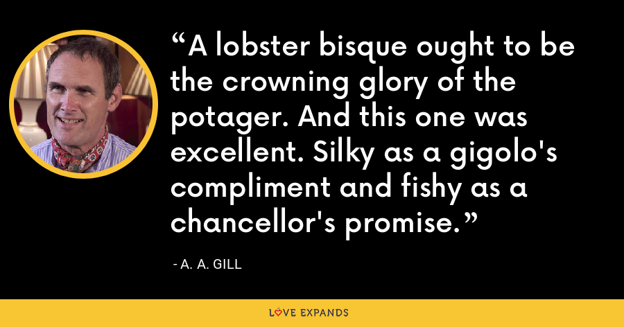 A lobster bisque ought to be the crowning glory of the potager. And this one was excellent. Silky as a gigolo's compliment and fishy as a chancellor's promise. - A. A. Gill