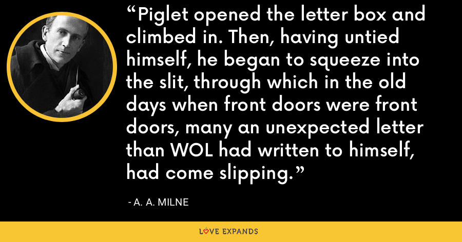 Piglet opened the letter box and climbed in. Then, having untied himself, he began to squeeze into the slit, through which in the old days when front doors were front doors, many an unexpected letter than WOL had written to himself, had come slipping. - A. A. Milne