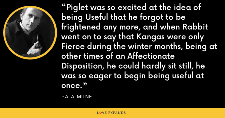 Piglet was so excited at the idea of being Useful that he forgot to be frightened any more, and when Rabbit went on to say that Kangas were only Fierce during the winter months, being at other times of an Affectionate Disposition, he could hardly sit still, he was so eager to begin being useful at once. - A. A. Milne