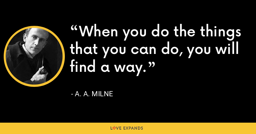 When you do the things that you can do, you will find a way. - A. A. Milne