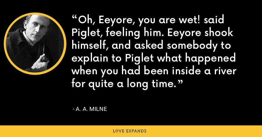 Oh, Eeyore, you are wet! said Piglet, feeling him. Eeyore shook himself, and asked somebody to explain to Piglet what happened when you had been inside a river for quite a long time. - A. A. Milne