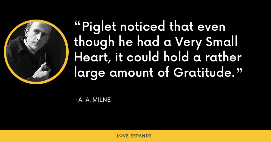 Piglet noticed that even though he had a Very Small Heart, it could hold a rather large amount of Gratitude. - A. A. Milne