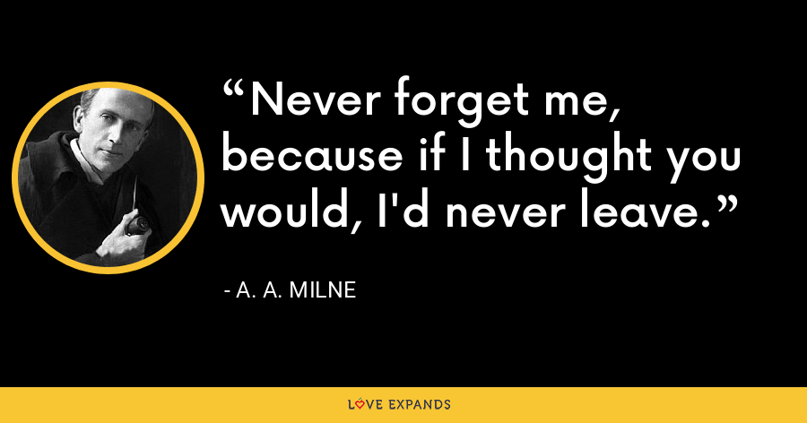 Never forget me, because if I thought you would, I'd never leave. - A. A. Milne