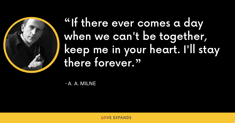If there ever comes a day when we can't be together, keep me in your heart. I'll stay there forever. - A. A. Milne