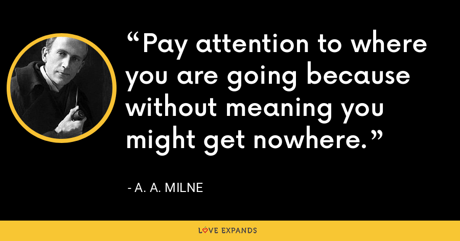 Pay attention to where you are going because without meaning you might get nowhere. - A. A. Milne