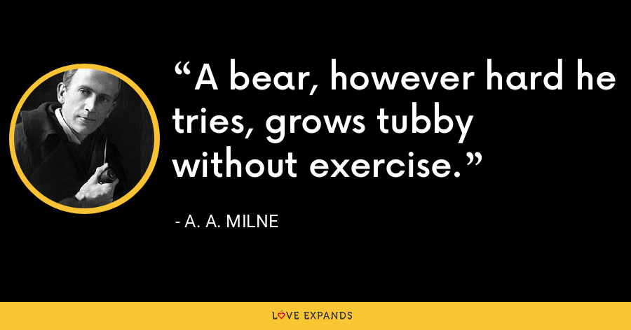 A bear, however hard he tries, grows tubby without exercise. - A. A. Milne