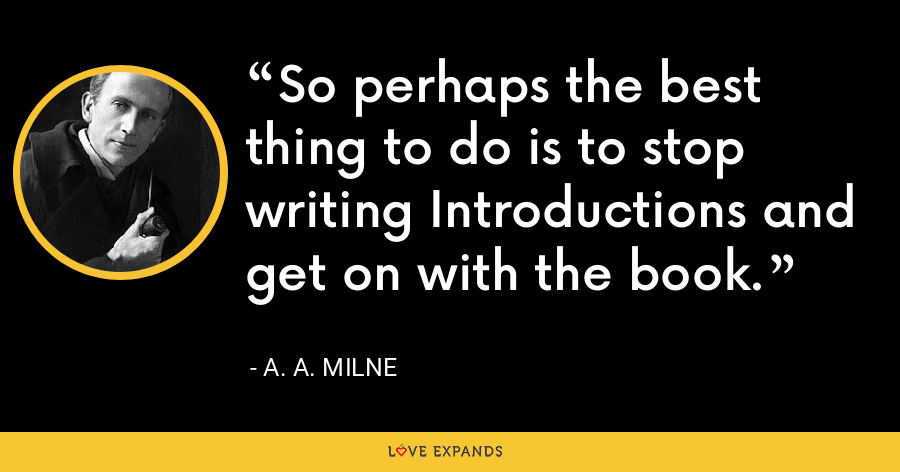 So perhaps the best thing to do is to stop writing Introductions and get on with the book. - A. A. Milne